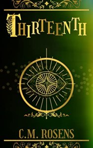 """Book cover is primarily green, shaded to look as though light is coming from the right side. A central gold embellishment resembles an eye inside a circle. Above that, the book title """"thirteenth""""is written in uneven capitals. Below, the author name """"C.M. Rosens"""" in a smaller font"""